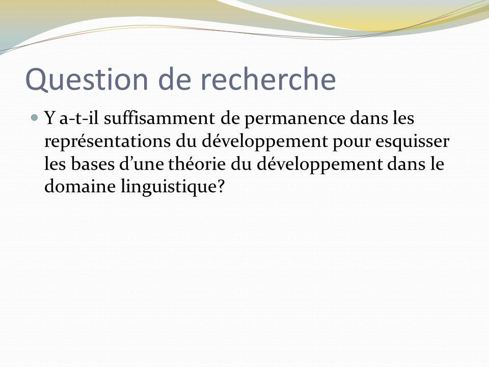 Question de recherche Y a-t-il suffisamment de permanence dans les représentations du développement pour esquisser les bases d'une théorie du développement dans le domaine linguistique