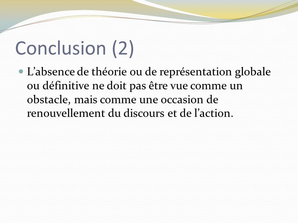 Conclusion (2) L'absence de théorie ou de représentation globale ou définitive ne doit pas être vue comme un obstacle, mais comme une occasion de renouvellement du discours et de l'action.