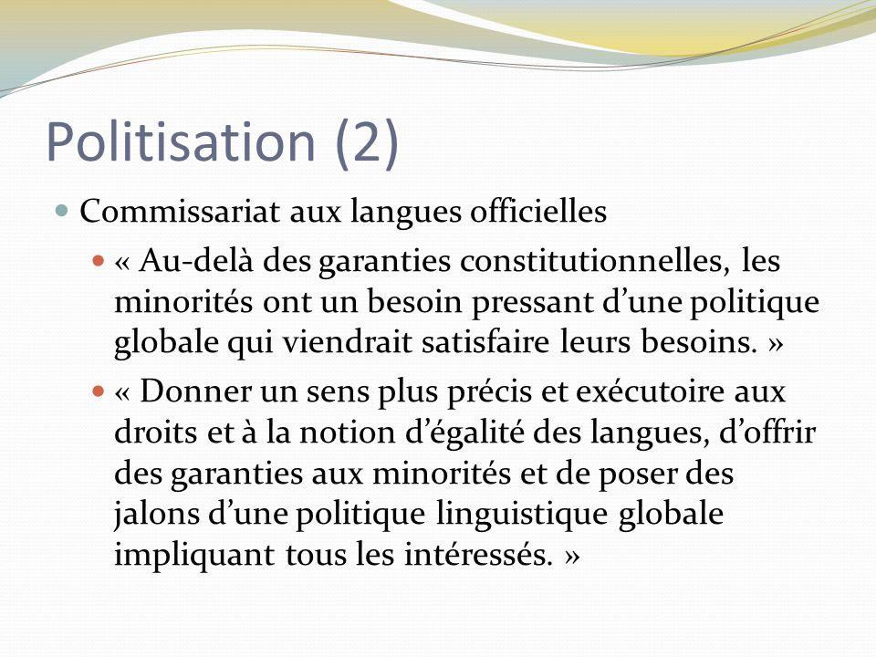 Politisation (2) Commissariat aux langues officielles « Au-delà des garanties constitutionnelles, les minorités ont un besoin pressant d'une politique globale qui viendrait satisfaire leurs besoins.