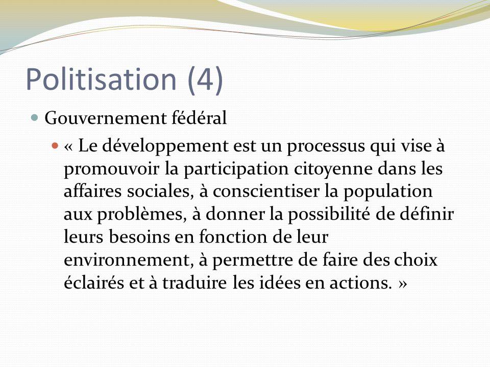 Politisation (4) Gouvernement fédéral « Le développement est un processus qui vise à promouvoir la participation citoyenne dans les affaires sociales, à conscientiser la population aux problèmes, à donner la possibilité de définir leurs besoins en fonction de leur environnement, à permettre de faire des choix éclairés et à traduire les idées en actions.
