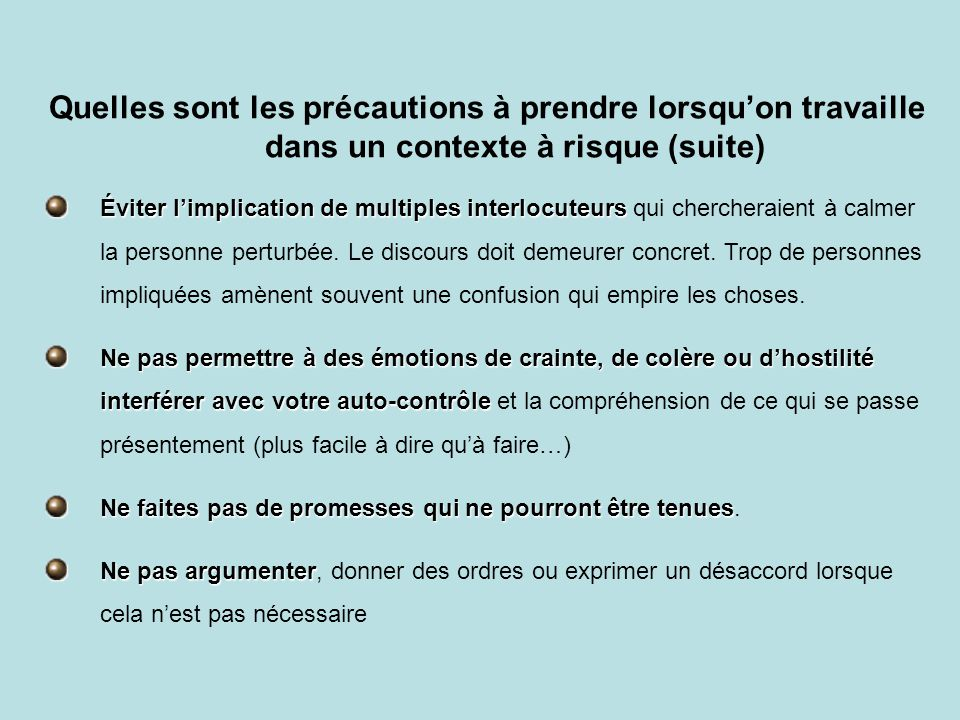 Quelles sont les précautions à prendre lorsqu'on travaille dans un contexte à risque (suite) Éviter l'implication de multiples interlocuteurs Éviter l'implication de multiples interlocuteurs qui chercheraient à calmer la personne perturbée.