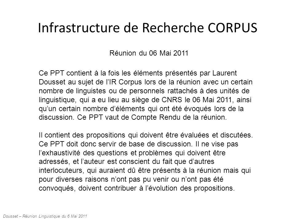 Infrastructure de Recherche CORPUS Dousset – Réunion Linguistique du 6 Mai 2011 Ce PPT contient à la fois les éléments présentés par Laurent Dousset au sujet de l'IR Corpus lors de la réunion avec un certain nombre de linguistes ou de personnels rattachés à des unités de linguistique, qui a eu lieu au siège de CNRS le 06 Mai 2011, ainsi qu'un certain nombre d'éléments qui ont été évoqués lors de la discussion.