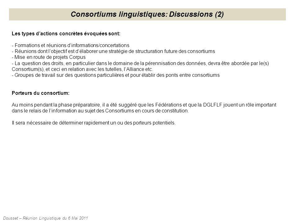 Consortiums linguistiques: Discussions (2) Les types d'actions concrètes évoquées sont: - Formations et réunions d'informations/concertations - Réunions dont l'objectif est d'élaborer une stratégie de structuration future des consortiums - Mise en route de projets Corpus - La question des droits, en particulier dans le domaine de la pérennisation des données, devra être abordée par le(s) Consortium(s), et ceci en relation avec les tutelles, l'Alliance etc.