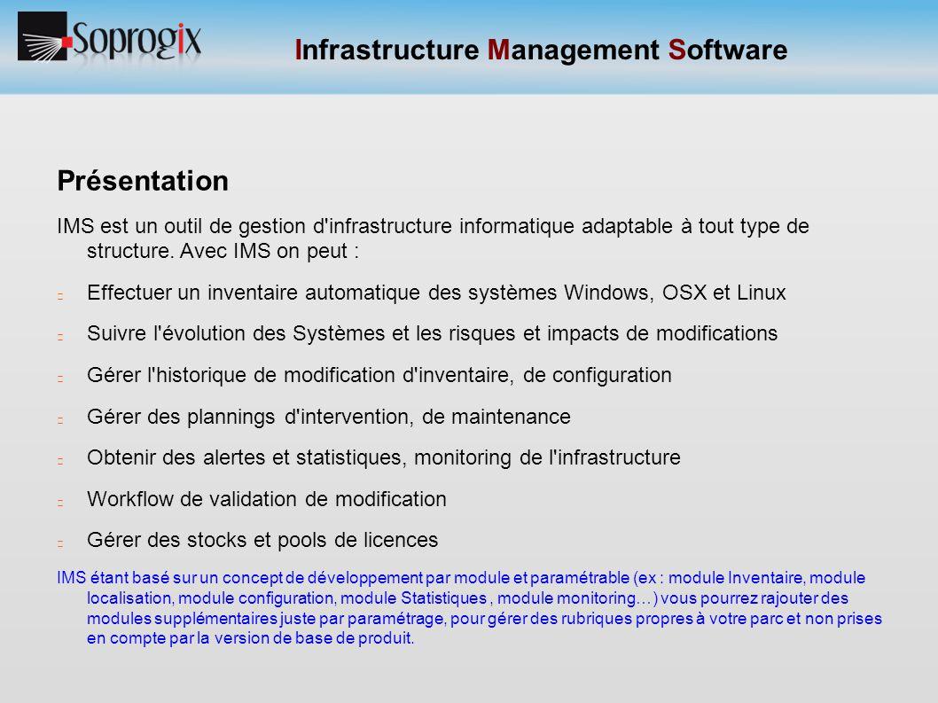 Infrastructure Management Software Présentation Application Client serveur N-tiers, se composant de : - Agent IMS développé en C/C++ et Python, - Client Web (internet Explorer, Mozilla Firefox, Chrome…), - - Moteur développé en PHP, JavaScript et Ajax : Bases de données, serveur Web supportant PHP, Serveur SMTP pour envoi des mails et alertes et gestion du workflow.