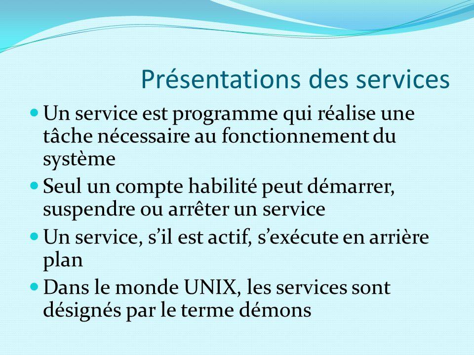 Présentations des services Un service est programme qui réalise une tâche nécessaire au fonctionnement du système Seul un compte habilité peut démarrer, suspendre ou arrêter un service Un service, s'il est actif, s'exécute en arrière plan Dans le monde UNIX, les services sont désignés par le terme démons