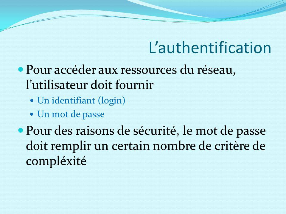 L'authentification Pour accéder aux ressources du réseau, l'utilisateur doit fournir Un identifiant (login) Un mot de passe Pour des raisons de sécurité, le mot de passe doit remplir un certain nombre de critère de compléxité