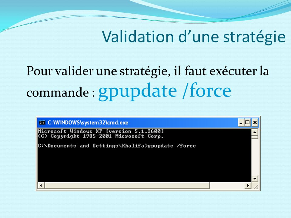 Validation d'une stratégie Pour valider une stratégie, il faut exécuter la commande : gpupdate /force