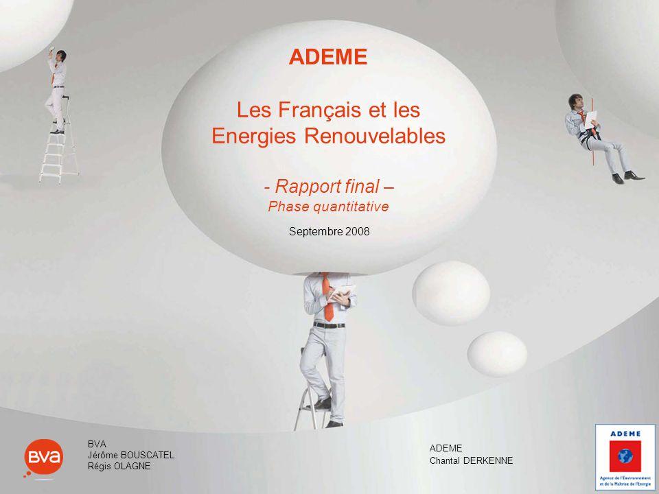 ADEME Les Français et les Energies Renouvelables - Rapport final – Phase quantitative Septembre 2008 ADEME Chantal DERKENNE BVA Jérôme BOUSCATEL Régis