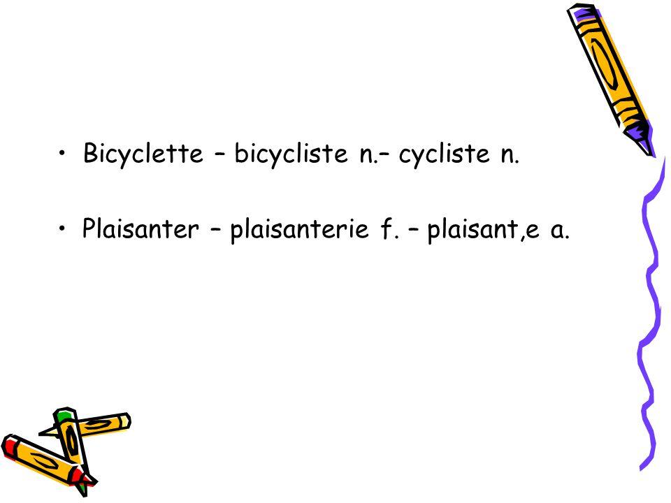 Bicyclette – bicycliste n.– cycliste n. Plaisanter – plaisanterie f. – plaisant,e a.