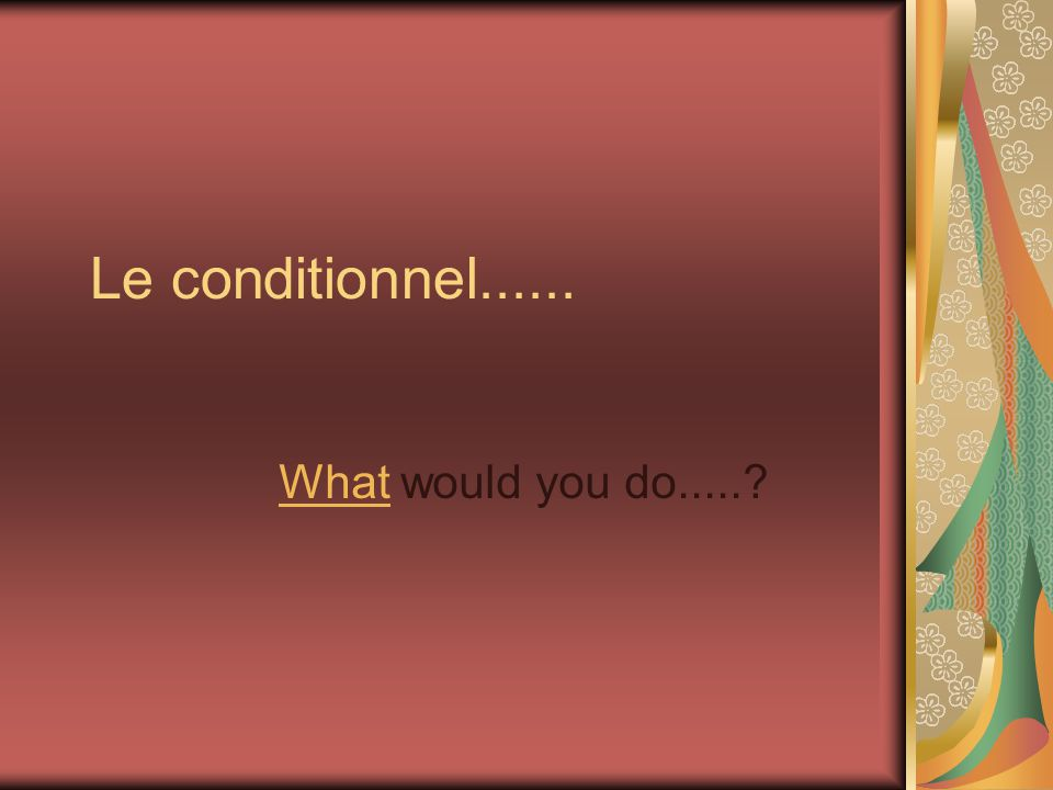 Le conditionnel...... What would you do.....?