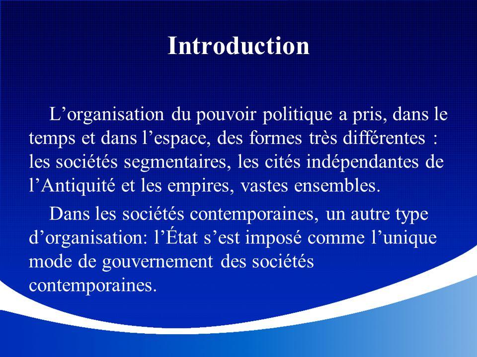 Introduction L'organisation du pouvoir politique a pris, dans le temps et dans l'espace, des formes très différentes : les sociétés segmentaires, les
