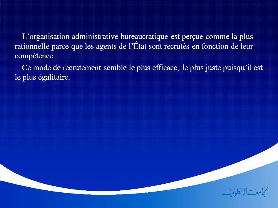 L'organisation administrative bureaucratique est perçue comme la plus rationnelle parce que les agents de l'État sont recrutés en fonction de leur com