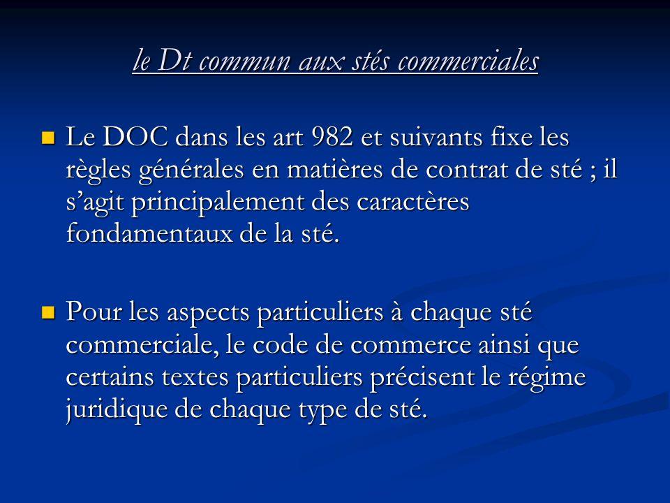 le Dt commun aux stés commerciales Le DOC dans les art 982 et suivants fixe les règles générales en matières de contrat de sté ; il s'agit principalem