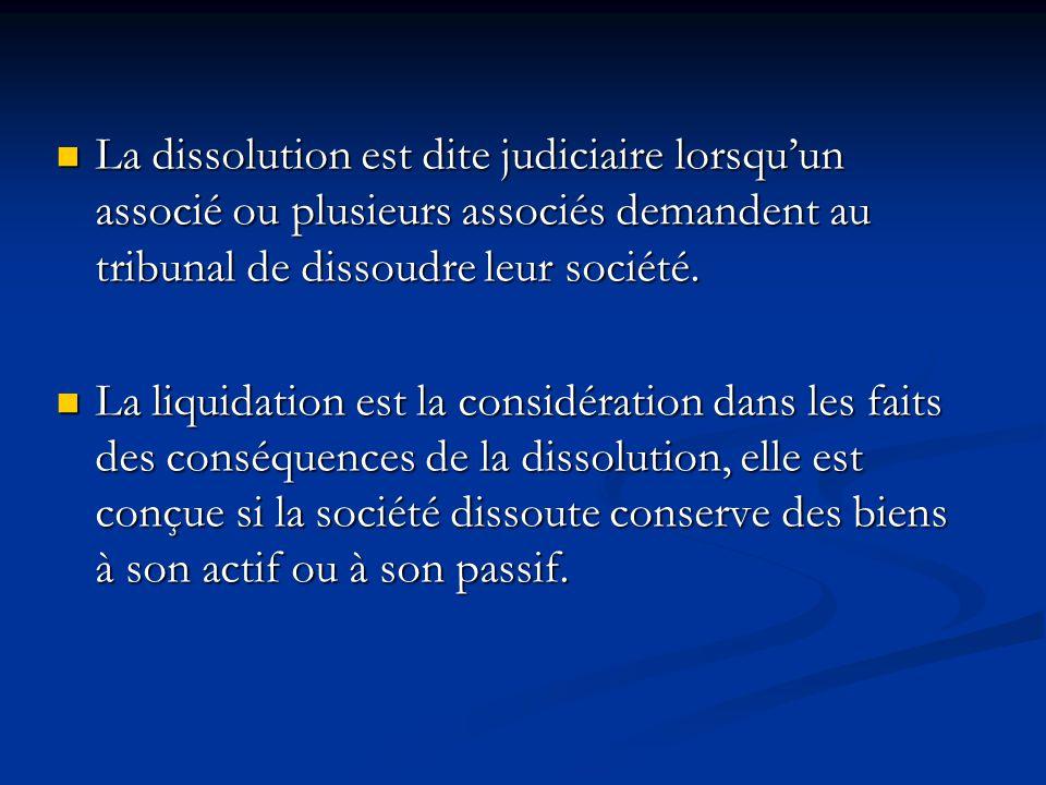 La dissolution est dite judiciaire lorsqu'un associé ou plusieurs associés demandent au tribunal de dissoudre leur société. La dissolution est dite ju