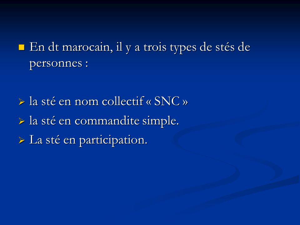 En dt marocain, il y a trois types de stés de personnes : En dt marocain, il y a trois types de stés de personnes :  la sté en nom collectif « SNC »