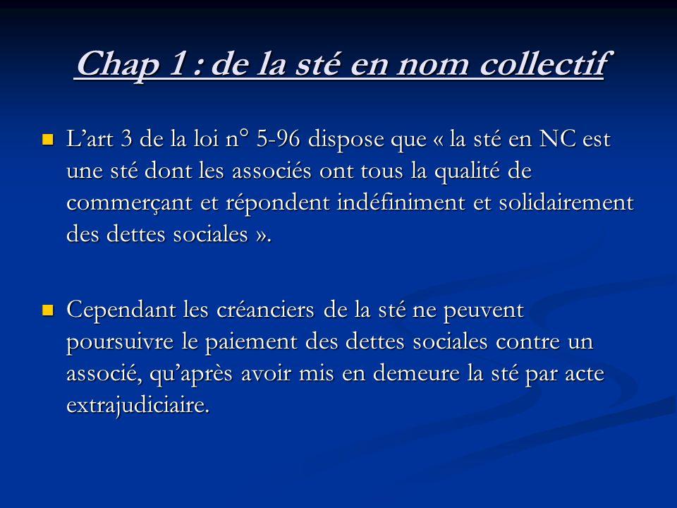 Chap 1 :de la sté en nom collectif L'art 3 de la loi n° 5-96 dispose que « la sté en NC est une sté dont les associés ont tous la qualité de commerçan