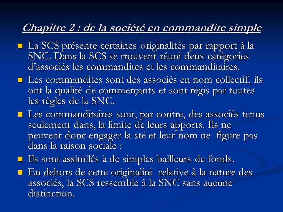 Chapitre 2 : de la société en commandite simple La SCS présente certaines originalités par rapport à la SNC. Dans la SCS se trouvent réuni deux catégo