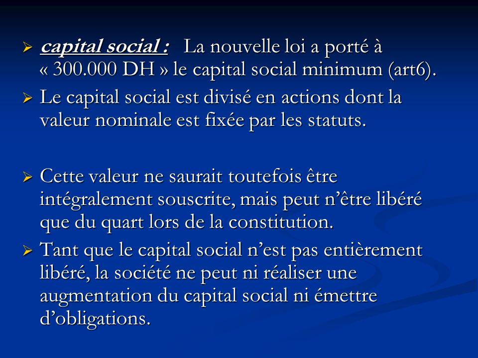  capital social : La nouvelle loi a porté à « 300.000 DH » le capital social minimum (art6).  Le capital social est divisé en actions dont la valeur