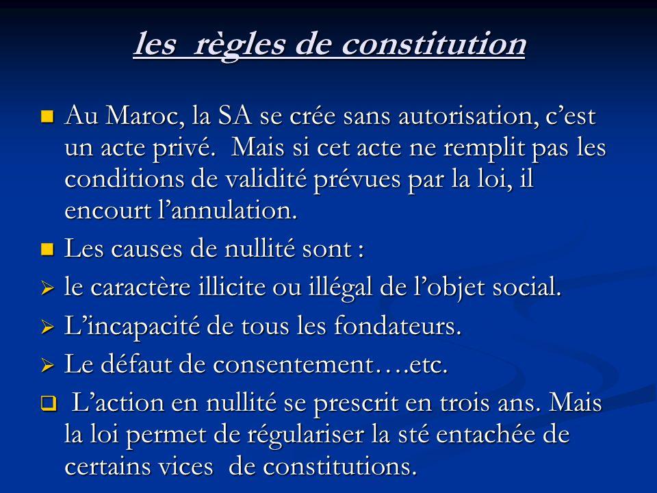 les règles de constitution Au Maroc, la SA se crée sans autorisation, c'est un acte privé. Mais si cet acte ne remplit pas les conditions de validité