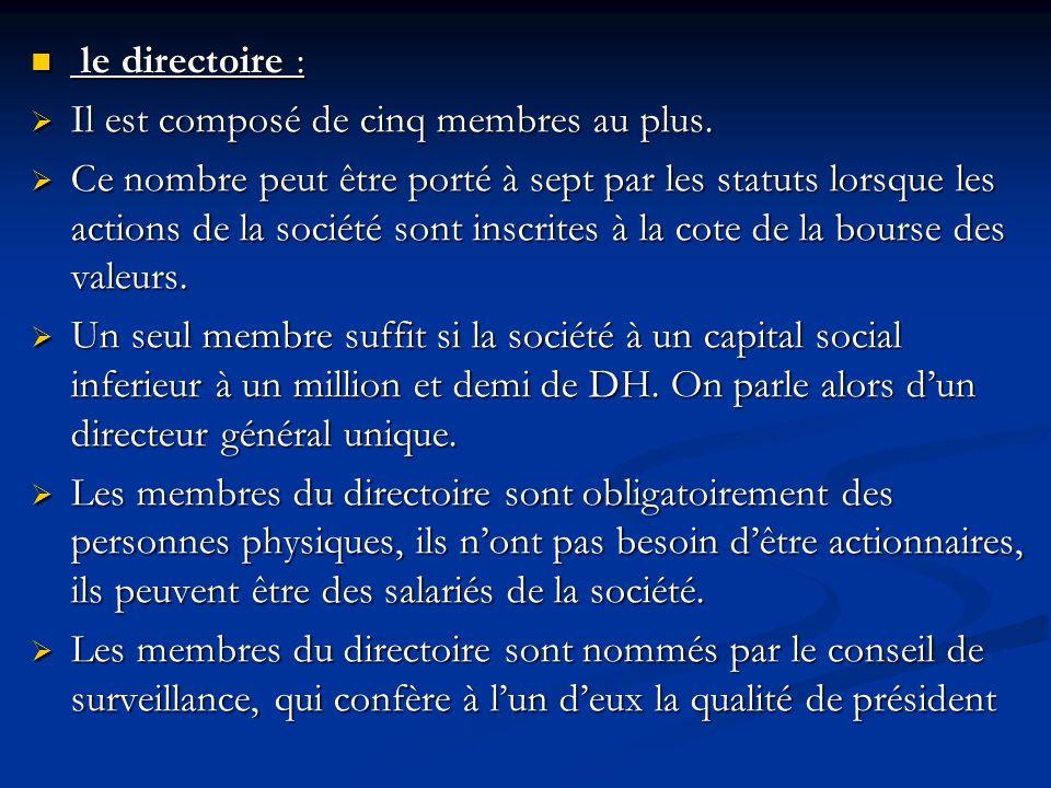 le directoire : le directoire :  Il est composé de cinq membres au plus.  Ce nombre peut être porté à sept par les statuts lorsque les actions de la