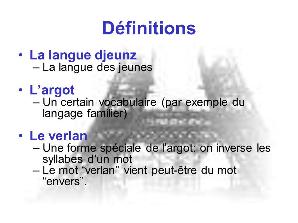 Définitions La langue djeunz –La langue des jeunes L'argot –Un certain vocabulaire (par exemple du langage familier) Le verlan –Une forme spéciale de l'argot: on inverse les syllabes d'un mot –Le mot verlan vient peut-être du mot envers .