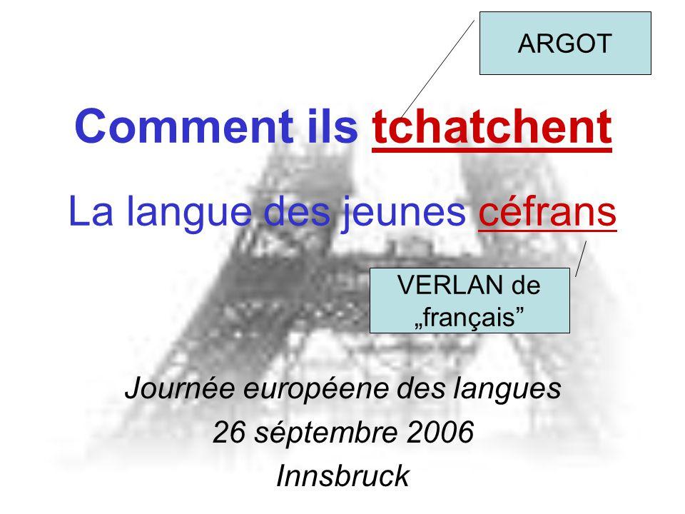 """Comment ils tchatchent La langue des jeunes céfrans Journée européene des langues 26 séptembre 2006 Innsbruck VERLAN de """"franç ais ARGOT"""