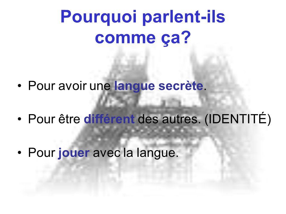 Pourquoi parlent-ils comme ça? Pour avoir une langue secrète. Pour être différent des autres. (IDENTITÉ) Pour jouer avec la langue.