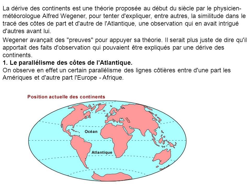 La dérive des continents est une théorie proposée au début du siècle par le physicien- météorologue Alfred Wegener, pour tenter d expliquer, entre autres, la similitude dans le tracé des côtes de part et d autre de l Atlantique, une observation qui en avait intrigué d autres avant lui.