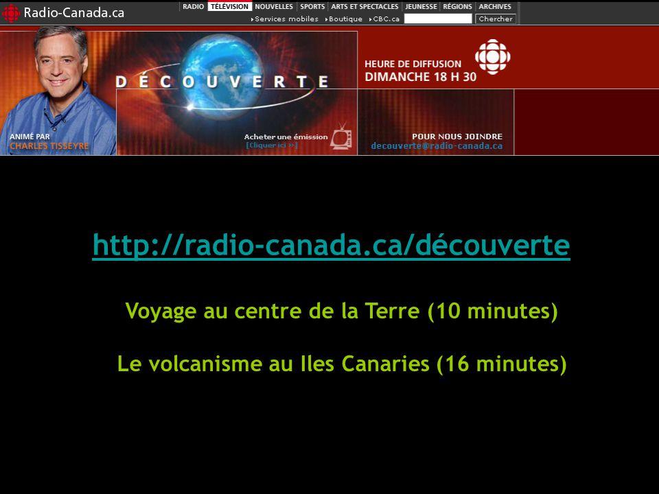 http://radio-canada.ca/découverte Voyage au centre de la Terre (10 minutes) Le volcanisme au Iles Canaries (16 minutes)
