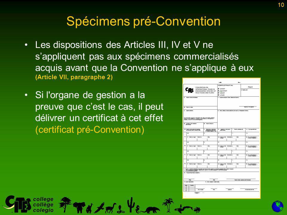 10 Spécimens pré-Convention Les dispositions des Articles III, IV et V ne s'appliquent pas aux spécimens commercialisés acquis avant que la Convention ne s'applique à eux (Article VII, paragraphe 2) Si l organe de gestion a la preuve que c'est le cas, il peut délivrer un certificat à cet effet (certificat pré-Convention) 10
