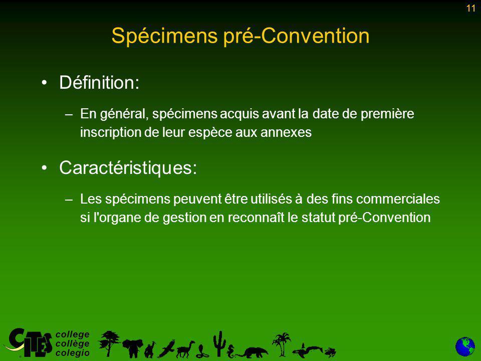 11 Spécimens pré-Convention Définition: –En général, spécimens acquis avant la date de première inscription de leur espèce aux annexes Caractéristiques: –Les spécimens peuvent être utilisés à des fins commerciales si l organe de gestion en reconnaît le statut pré-Convention 11