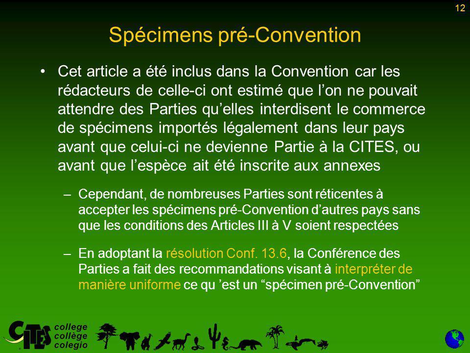12 Spécimens pré-Convention Cet article a été inclus dans la Convention car les rédacteurs de celle-ci ont estimé que l'on ne pouvait attendre des Parties qu'elles interdisent le commerce de spécimens importés légalement dans leur pays avant que celui-ci ne devienne Partie à la CITES, ou avant que l'espèce ait été inscrite aux annexes –Cependant, de nombreuses Parties sont réticentes à accepter les spécimens pré-Convention d'autres pays sans que les conditions des Articles III à V soient respectées –En adoptant la résolution Conf.