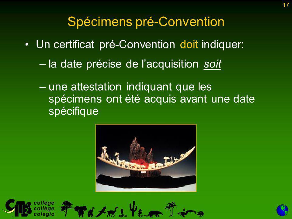 17 Spécimens pré-Convention Un certificat pré-Convention doit indiquer: –la date précise de l'acquisition soit –une attestation indiquant que les spécimens ont été acquis avant une date spécifique 17