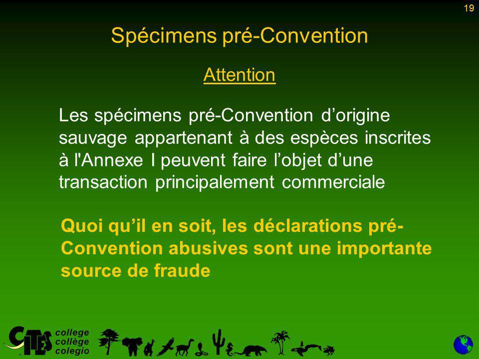 19 Spécimens pré-Convention Attention Les spécimens pré-Convention d'origine sauvage appartenant à des espèces inscrites à l Annexe I peuvent faire l'objet d'une transaction principalement commerciale 19 Quoi qu'il en soit, les déclarations pré- Convention abusives sont une importante source de fraude