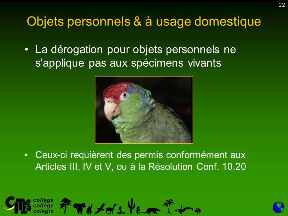 22 Objets personnels & à usage domestique La dérogation pour objets personnels ne s applique pas aux spécimens vivants Ceux-ci requièrent des permis conformément aux Articles III, IV et V, ou à la Résolution Conf.