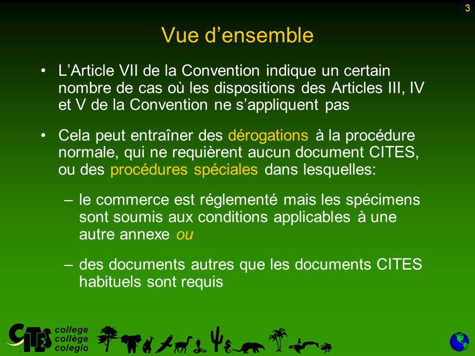 3 Vue d'ensemble L'Article VII de la Convention indique un certain nombre de cas où les dispositions des Articles III, IV et V de la Convention ne s'appliquent pas Cela peut entraîner des dérogations à la procédure normale, qui ne requièrent aucun document CITES, ou des procédures spéciales dans lesquelles: –le commerce est réglementé mais les spécimens sont soumis aux conditions applicables à une autre annexe ou –des documents autres que les documents CITES habituels sont requis 3