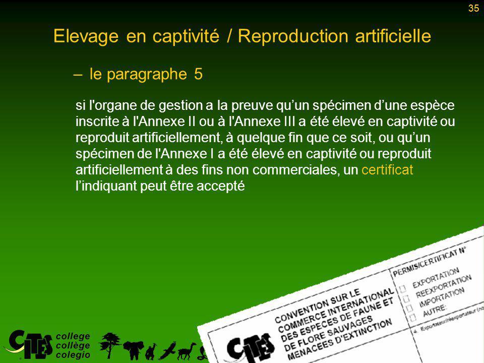 35 Elevage en captivité / Reproduction artificielle –le paragraphe 5 si l organe de gestion a la preuve qu'un spécimen d'une espèce inscrite à l Annexe II ou à l Annexe III a été élevé en captivité ou reproduit artificiellement, à quelque fin que ce soit, ou qu'un spécimen de l Annexe I a été élevé en captivité ou reproduit artificiellement à des fins non commerciales, un certificat l'indiquant peut être accepté 35