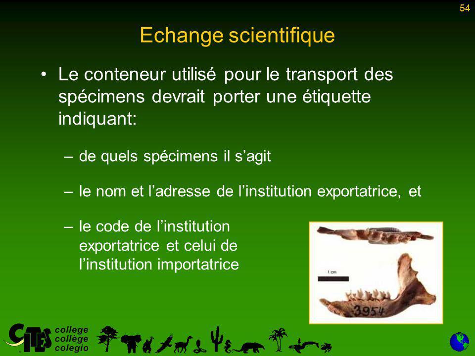54 Echange scientifique Le conteneur utilisé pour le transport des spécimens devrait porter une étiquette indiquant: –de quels spécimens il s'agit –le nom et l'adresse de l'institution exportatrice, et –le code de l'institution exportatrice et celui de l'institution importatrice 54