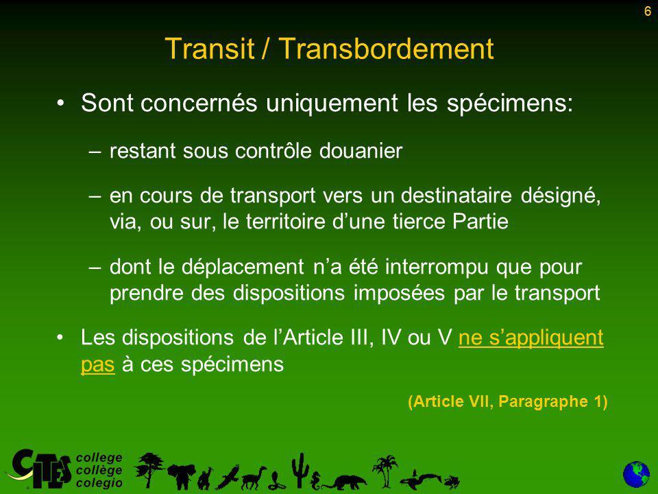 7 Transit / Transbordement Cependant, cette dérogation a trop souvent été utilisée pour déplacer des spécimens illicites ou les entreposer temporairement en zone sous douane En conséquence: –La résolution Conf.