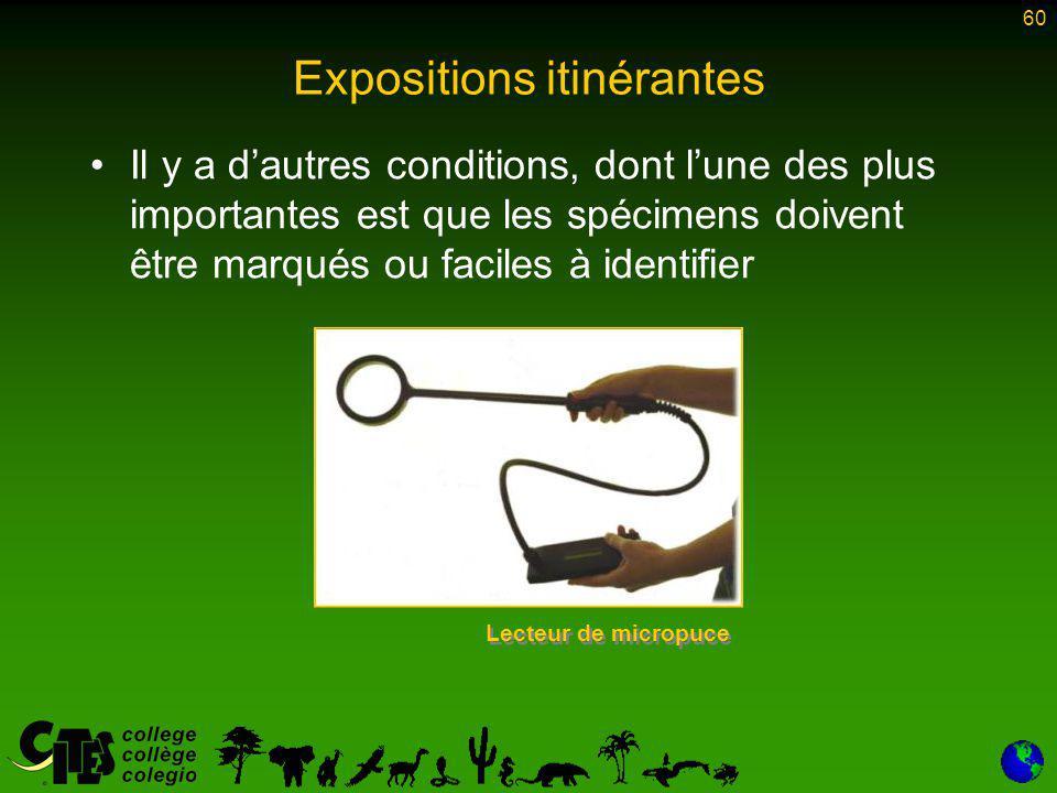 60 Expositions itinérantes Il y a d'autres conditions, dont l'une des plus importantes est que les spécimens doivent être marqués ou faciles à identifier Lecteur de micropuce