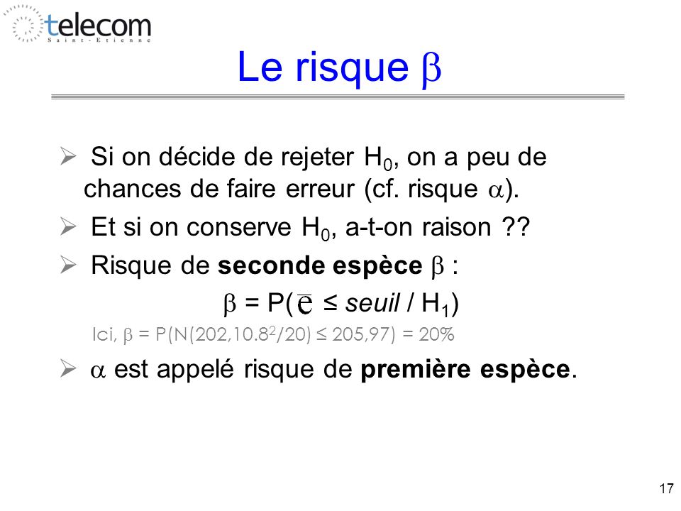 17 Le risque   Si on décide de rejeter H 0, on a peu de chances de faire erreur (cf.