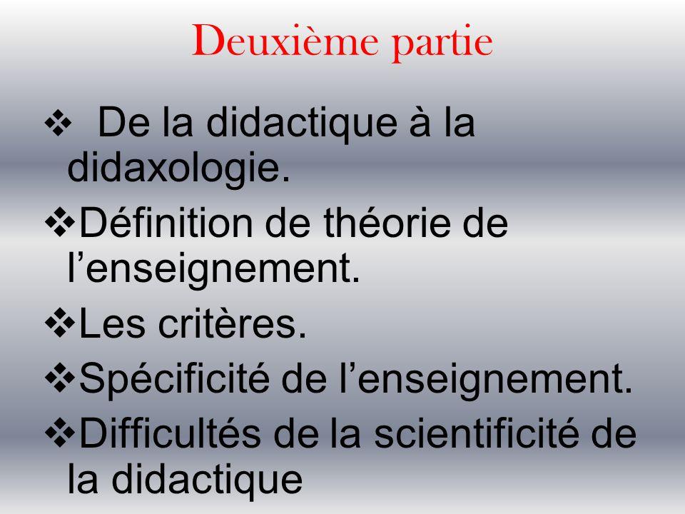 Deuxième partie  De la didactique à la didaxologie.  Définition de théorie de l'enseignement.  Les critères.  Spécificité de l'enseignement.  Dif