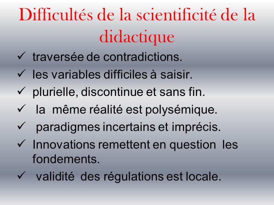 Difficultés de la scientificité de la didactique traversée de contradictions. les variables difficiles à saisir. plurielle, discontinue et sans fin. l