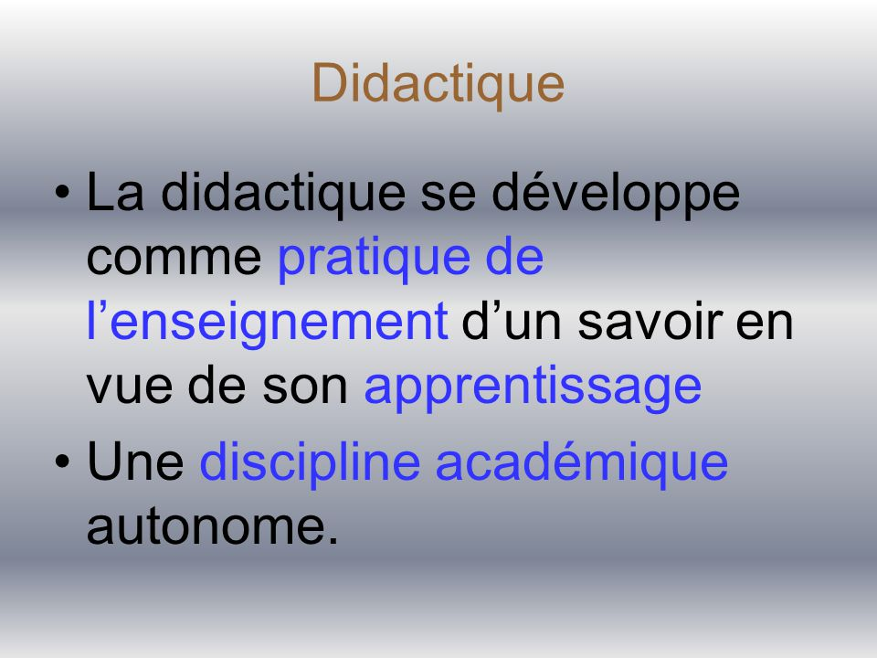 Didactique La didactique se développe comme pratique de l'enseignement d'un savoir en vue de son apprentissage Une discipline acad é mique autonome.