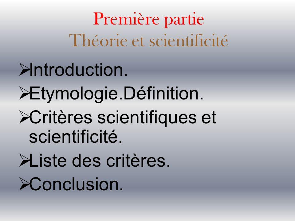 Première partie Théorie et scientificité  Introduction.  Etymologie.Définition.  Critères scientifiques et scientificité.  Liste des critères.  C