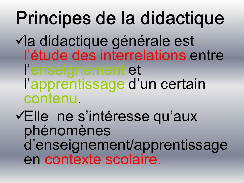 Principes de la didactique la didactique générale est l'étude des interrelations entre l'enseignement et l'apprentissage d'un certain contenu. Elle ne