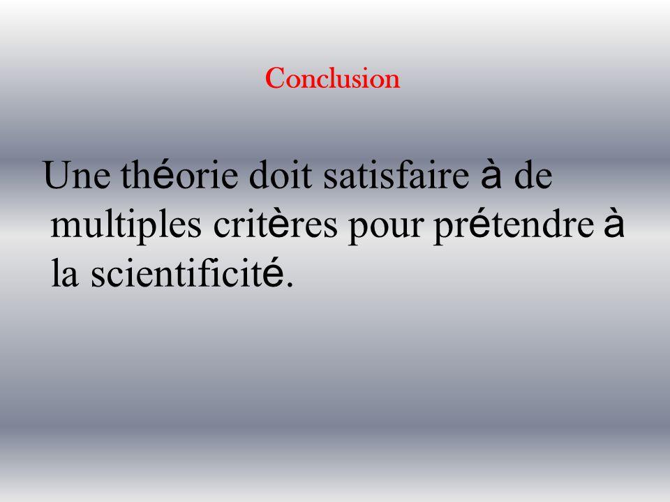 Conclusion Une th é orie doit satisfaire à de multiples crit è res pour pr é tendre à la scientificit é.