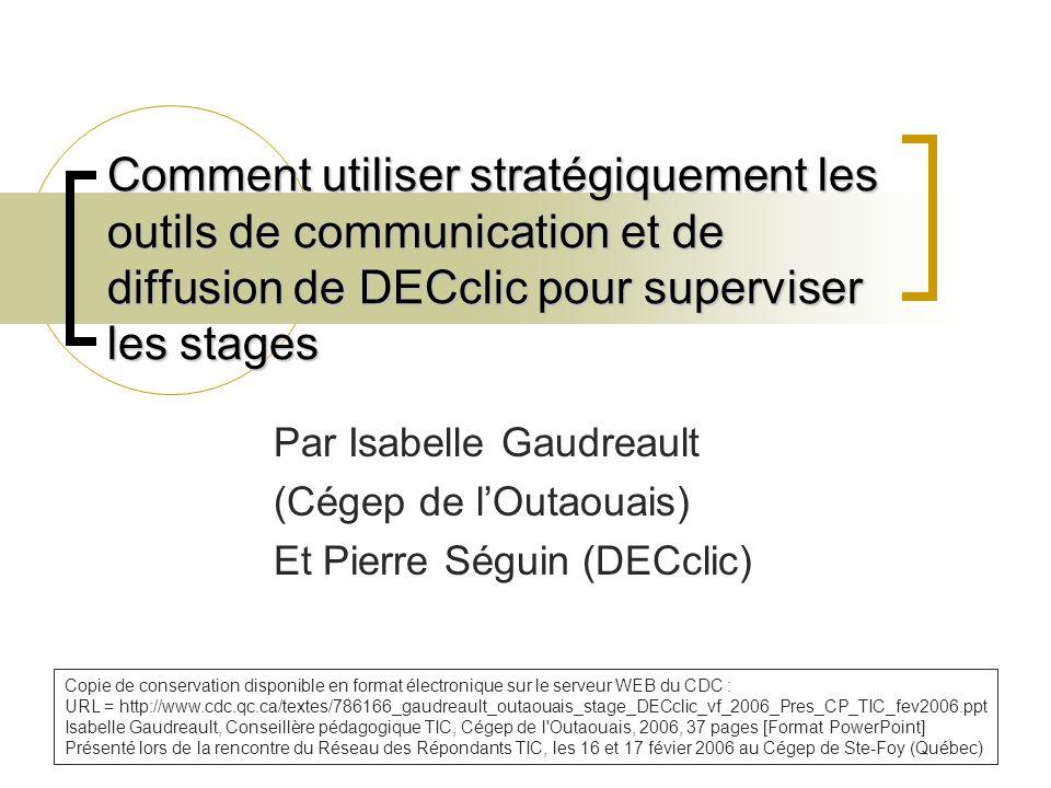 Comment utiliser stratégiquement les outils de communication et de diffusion de DECclic pour superviser les stages Par Isabelle Gaudreault (Cégep de l'Outaouais) Et Pierre Séguin (DECclic) Copie de conservation disponible en format électronique sur le serveur WEB du CDC : URL = http://www.cdc.qc.ca/textes/786166_gaudreault_outaouais_stage_DECclic_vf_2006_Pres_CP_TIC_fev2006.ppt Isabelle Gaudreault, Conseillère pédagogique TIC, Cégep de l Outaouais, 2006, 37 pages [Format PowerPoint] Présenté lors de la rencontre du Réseau des Répondants TIC, les 16 et 17 févier 2006 au Cégep de Ste-Foy (Québec)