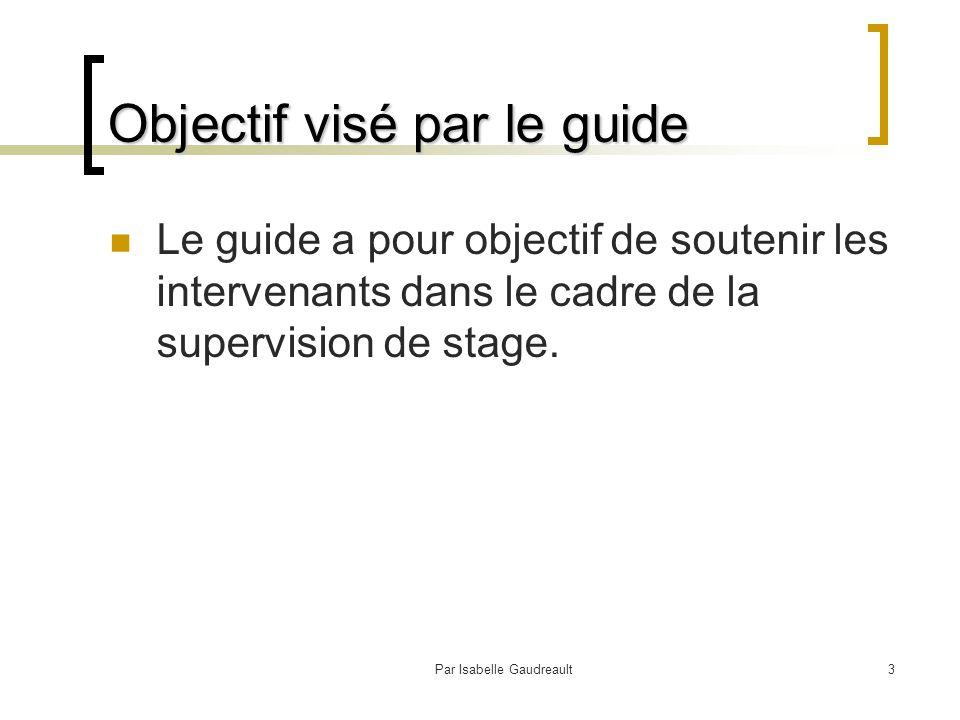Par Isabelle Gaudreault3 Objectif visé par le guide Le guide a pour objectif de soutenir les intervenants dans le cadre de la supervision de stage.
