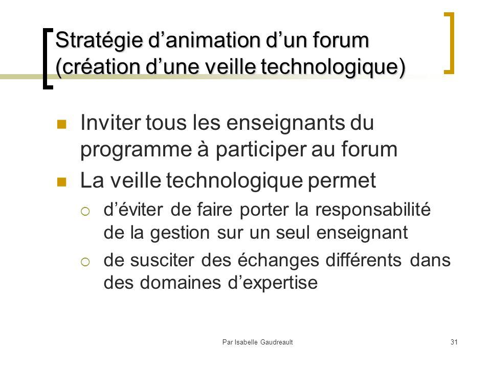 Par Isabelle Gaudreault31 Stratégie d'animation d'un forum (création d'une veille technologique) Inviter tous les enseignants du programme à participer au forum La veille technologique permet  d'éviter de faire porter la responsabilité de la gestion sur un seul enseignant  de susciter des échanges différents dans des domaines d'expertise